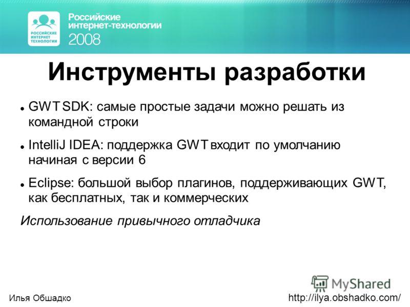 Инструменты разработки GWT SDK: самые простые задачи можно решать из командной строки IntelliJ IDEA: поддержка GWT входит по умолчанию начиная с версии 6 Eclipse: большой выбор плагинов, поддерживающих GWT, как бесплатных, так и коммерческих Использо