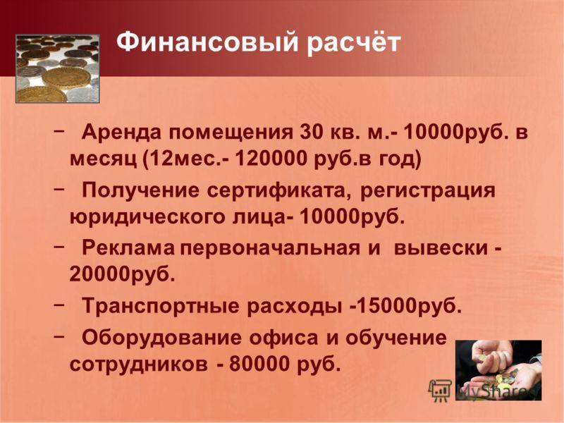 Финансовый расчёт Аренда помещения 30 кв. м.- 10000руб. в месяц (12мес.- 120000 руб.в год) Получение сертификата, регистрация юридического лица- 10000руб. Реклама первоначальная и вывески - 20000руб. Транспортные расходы -15000руб. Оборудование офиса