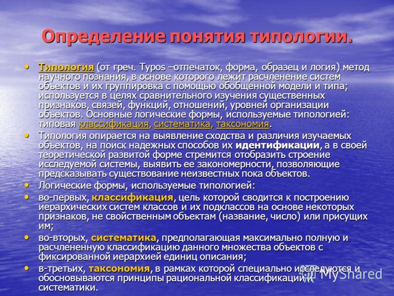 Определение понятия типологии. Типология (от греч. Туpos –отпечаток, форма, образец и логия) метод научного познания, в основе которого лежит расчленение систем объектов и их группировка с помощью обобщенной модели и типа; используется в целях сравни