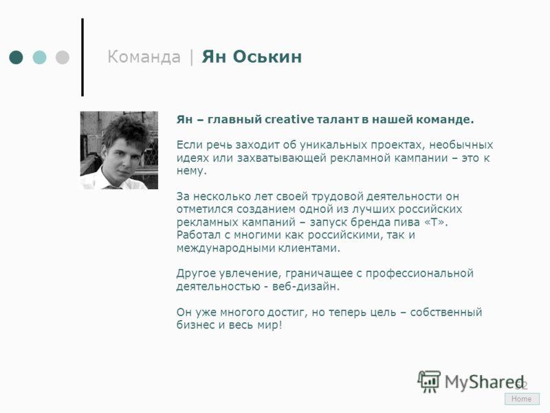 52 Команда | Ян Оськин Ян – главный creative талант в нашей команде. Если речь заходит об уникальных проектах, необычных идеях или захватывающей рекламной кампании – это к нему. За несколько лет своей трудовой деятельности он отметился созданием одно