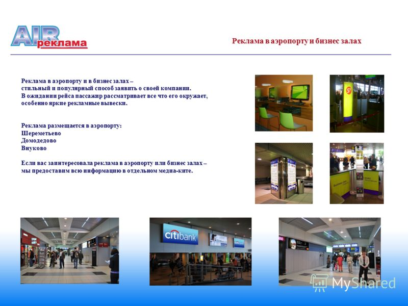 Реклама в аэропорту и в бизнес залах – стильный и популярный способ заявить о своей компании. В ожидании рейса пассажир рассматривает все что его окружает, особенно яркие рекламные вывески. Реклама размещается в аэропорту : ШереметьевоДомодедовоВнуко