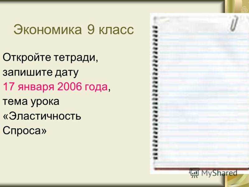 Экономика 9 класс Откройте тетради, запишите дату 17 января 2006 года, тема урока «Эластичность Спроса»