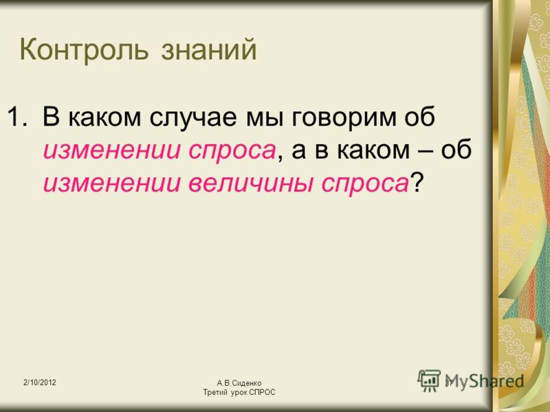 18/08/2012 А.В.Сиденко Третий урок СПРОС 37 Контроль знаний 1.В каком случае мы говорим об изменении спроса, а в каком – об изменении величины спроса?