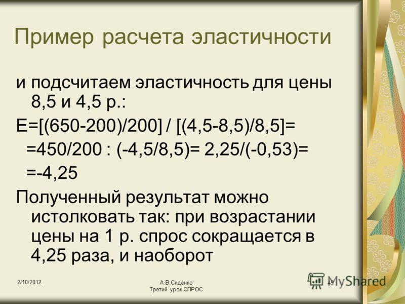 18/08/2012 А.В.Сиденко Третий урок СПРОС 49 Пример расчета эластичности и подсчитаем эластичность для цены 8,5 и 4,5 р.: Е=[(650-200)/200] / [(4,5-8,5)/8,5]= =450/200 : (-4,5/8,5)= 2,25/(-0,53)= =-4,25 Полученный результат можно истолковать так: при