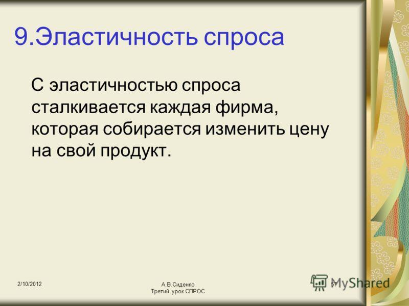 18/08/2012 А.В.Сиденко Третий урок СПРОС 57 9.Эластичность спроса С эластичностью спроса сталкивается каждая фирма, которая собирается изменить цену на свой продукт.