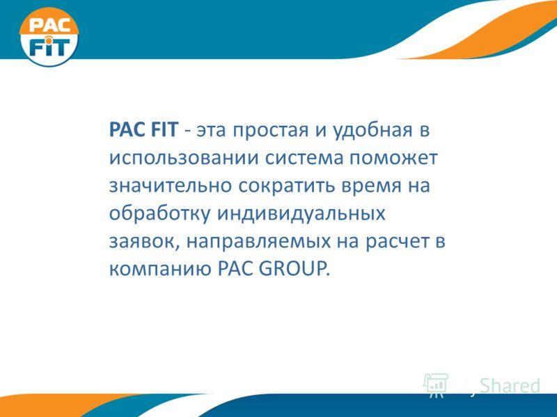 PAC FIT - эта простая и удобная в использовании система поможет значительно сократить время на обработку индивидуальных заявок, направляемых на расчет в компанию PAC GROUP.