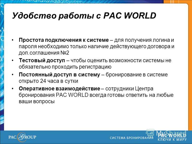 Удобство работы с PAC WORLD Простота подключения к системе – для получения логина и пароля необходимо только наличие действующего договора и доп.соглашения 2 Тестовый доступ – чтобы оценить возможности системы не обязательно проходить регистрацию Пос