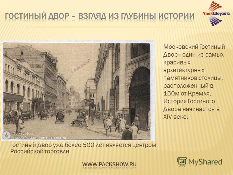 Гостиный Двор уже более 500 лет является центром Российской торговли. Московский Гостиный Двор - один из самых красивых архитектурных памятников столицы, расположенный в 150м от Кремля. История Гостиного Двора начинается в XIV веке.