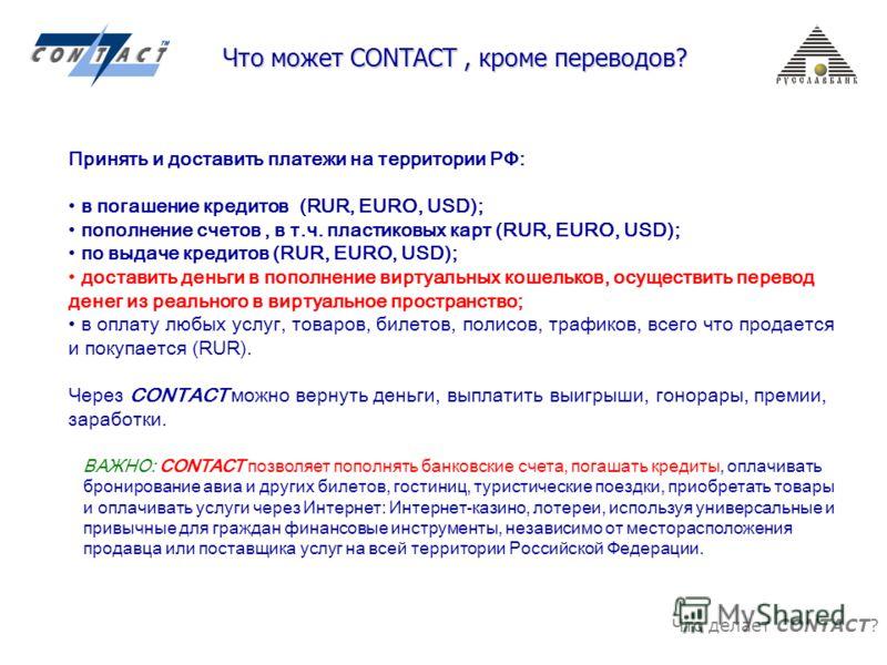 Что делает CONTACT? Что может CONTACT, кроме переводов? Принять и доставить платежи на территории РФ: в погашение кредитов (RUR, EURO, USD); пополнение счетов, в т.ч. пластиковых карт (RUR, EURO, USD); по выдаче кредитов (RUR, EURO, USD); доставить д