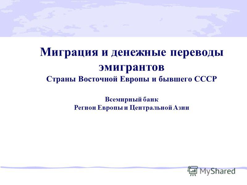 Миграция и денежные переводы эмигрантов Страны Восточной Европы и бывшего СССР Всемирный банк Регион Европы и Центральной Азии