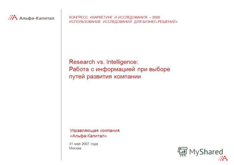 31 мая 2007 года Москва Управляющая компания «Альфа-Капитал» Research vs. Intelligence: Работа с информацией при выборе путей развития компании КОНГРЕСС «МАРКЕТИНГ И ИССЛЕДОВАНИЯ – 2008: ИСПОЛЬЗОВАНИЕ ИССЛЕДОВАНИЙ ДЛЯ БИЗНЕС-РЕШЕНИЙ»