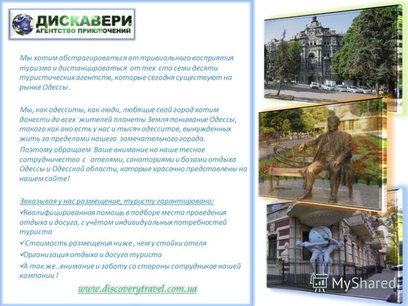 Мы хотим абстрагироваться от тривиального восприятия туризма и дистанцироваться от тех ста семи десяти туристических агентств, которые сегодня существуют на рынке Одессы. Мы, как одесситы, как люди, любящие свой город хотим донести до всех жителей пл