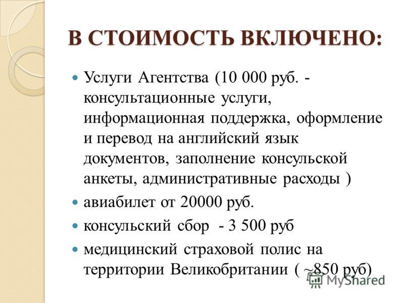 В СТОИМОСТЬ ВКЛЮЧЕНО: Услуги Агентства (10 000 руб. - консультационные услуги, информационная поддержка, оформление и перевод на английский язык документов, заполнение консульской анкеты, административные расходы ) авиабилет от 20000 руб. консульский
