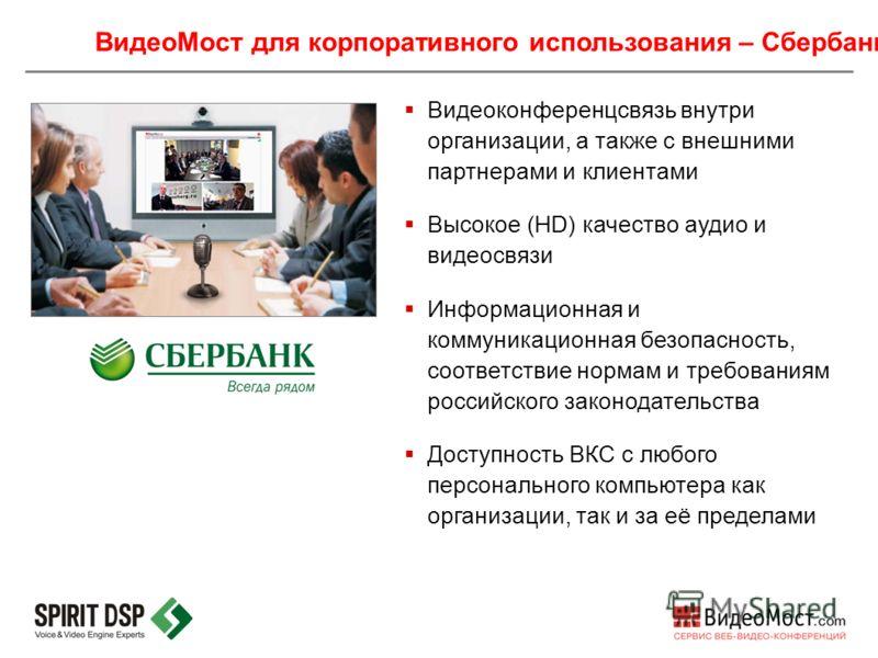 ВидеоМост для корпоративного использования – Сбербанк Видеоконференцсвязь внутри организации, а также с внешними партнерами и клиентами Высокое (HD) качество аудио и видеосвязи Информационная и коммуникационная безопасность, соответствие нормам и тре