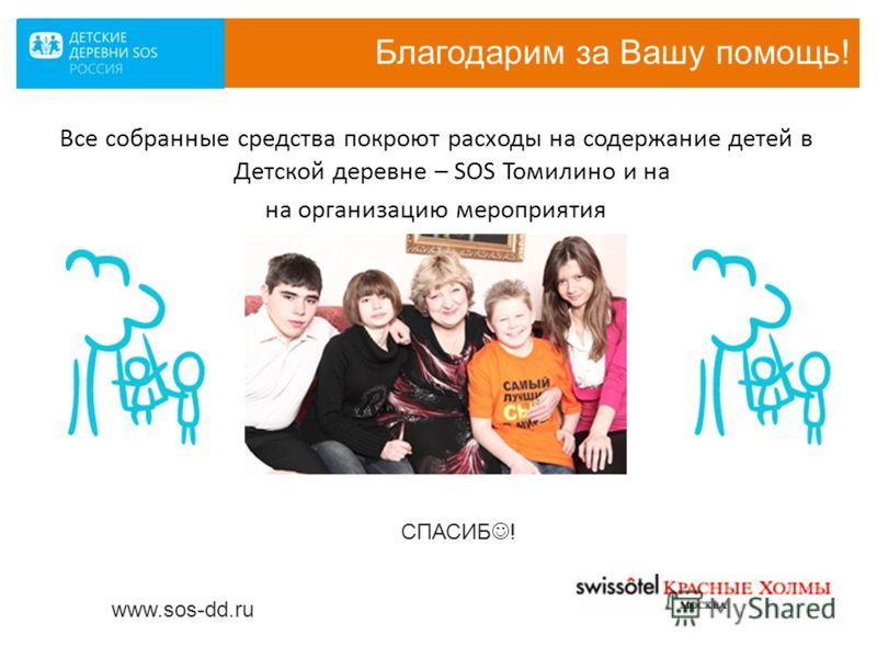Благодарим за Вашу помощь! Все собранные средства покроют расходы на содержание детей в Детской деревне – SOS Томилино и на на организацию мероприятия www.sos-dd.ru СПАСИБ !