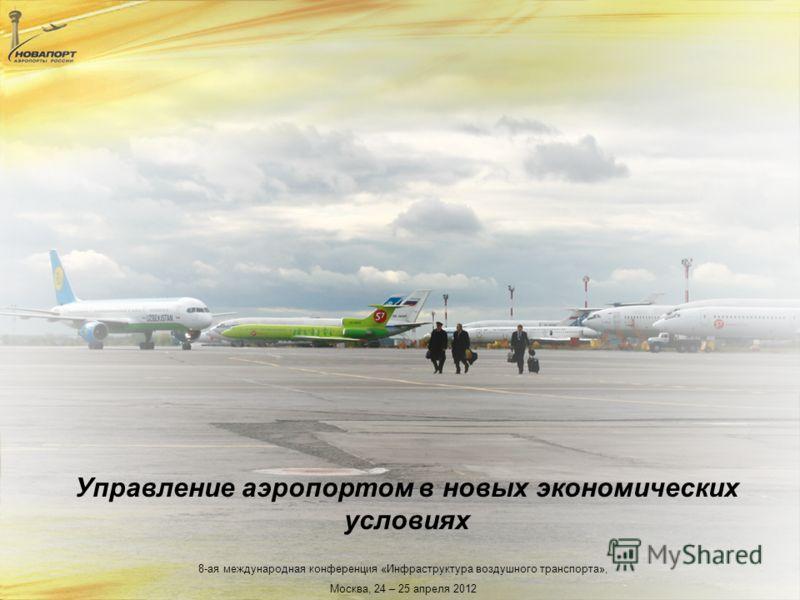 8-ая международная конференция «Инфраструктура воздушного транспорта», Москва, 24 – 25 апреля 2012 Управление аэропортом в новых экономических условиях