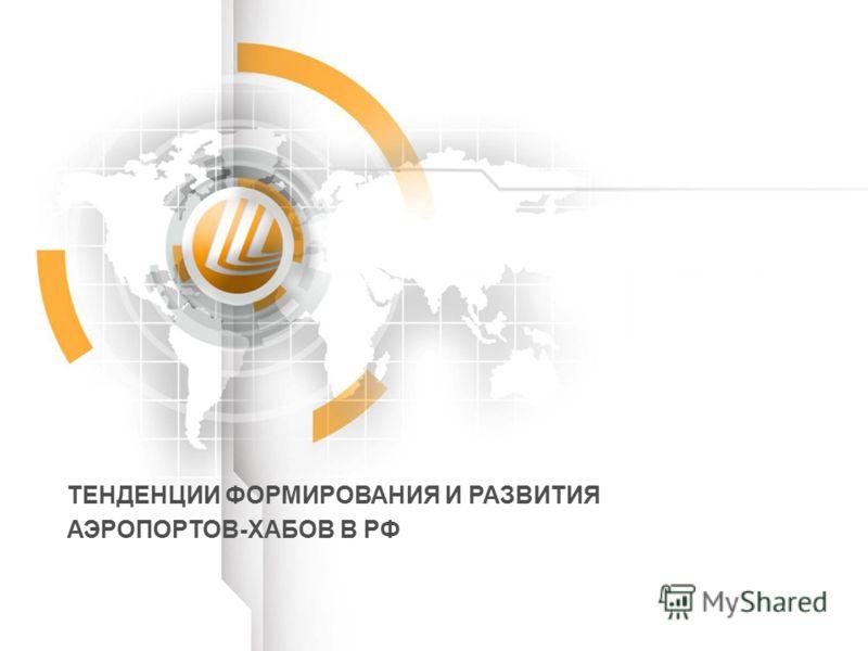 ТЕНДЕНЦИИ ФОРМИРОВАНИЯ И РАЗВИТИЯ АЭРОПОРТОВ-ХАБОВ В РФ