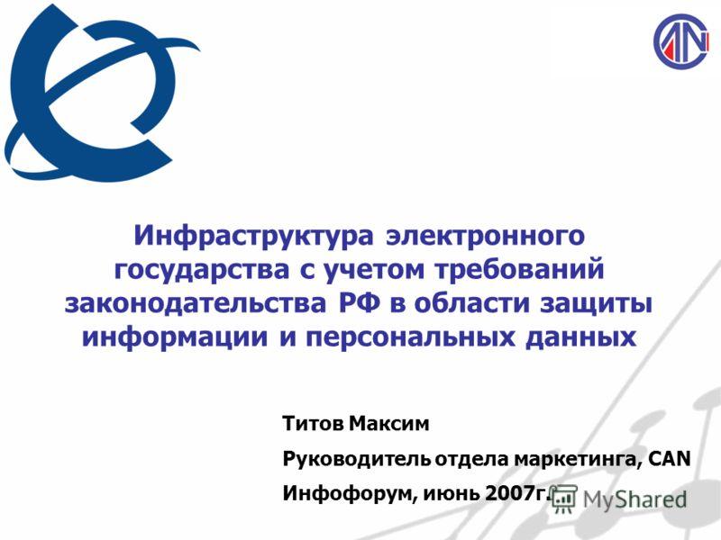 Инфраструктура электронного государства с учетом требований законодательства РФ в области защиты информации и персональных данных Титов Максим Руководитель отдела маркетинга, CAN Инфофорум, июнь 2007г.