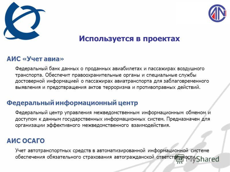 Используется в проектах АИС «Учет авиа» Федеральный банк данных о проданных авиабилетах и пассажирах воздушного транспорта. Обеспечит правоохранительные органы и специальные службы достоверной информацией о пассажирах авиатранспорта для заблаговремен
