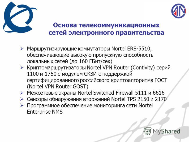 Основа телекоммуникационных сетей электронного правительства Маршрутизирующие коммутаторы Nortel ERS-5510, обеспечивающие высокую пропускную способность локальных сетей (до 160 ГБит/сек) Криптомаршрутизаторы Nortel VPN Router (Contivity) серий 1100 и