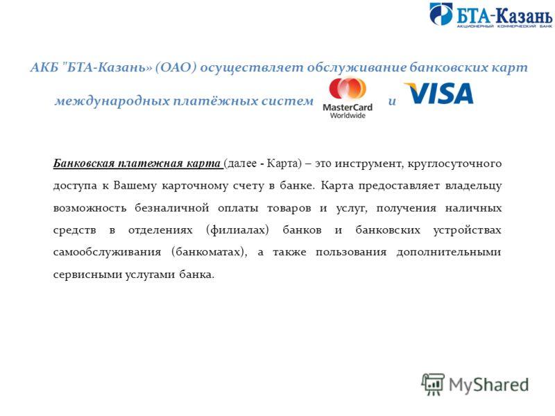 Банковская платежная карта (далее - Карта) – это инструмент, круглосуточного доступа к Вашему карточному счету в банке. Карта предоставляет владельцу возможность безналичной оплаты товаров и услуг, получения наличных средств в отделениях (филиалах) б