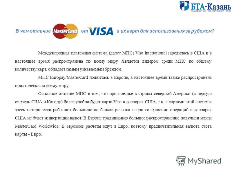Международная платежная система (далее МПС) Visa Intertational зародилась в США и в настоящее время распространена по всему миру. Является лидером среди МПС по общему количеству карт, обладает самым узнаваемым брендом. МПС Europay/MasterCard появилас