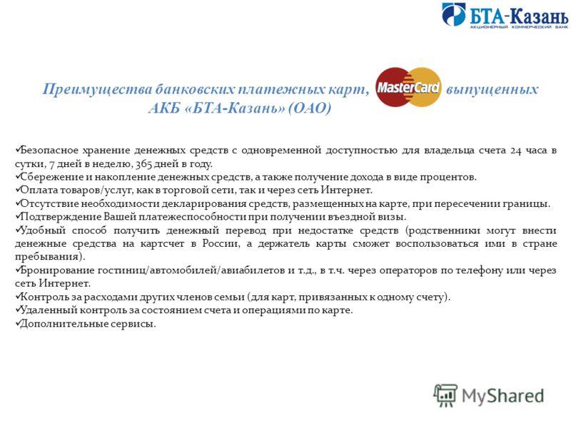 Преимущества банковских платежных карт, выпущенных АКБ «БТА-Казань» (ОАО) Безопасное хранение денежных средств с одновременной доступностью для владельца счета 24 часа в сутки, 7 дней в неделю, 365 дней в году. Сбережение и накопление денежных средст