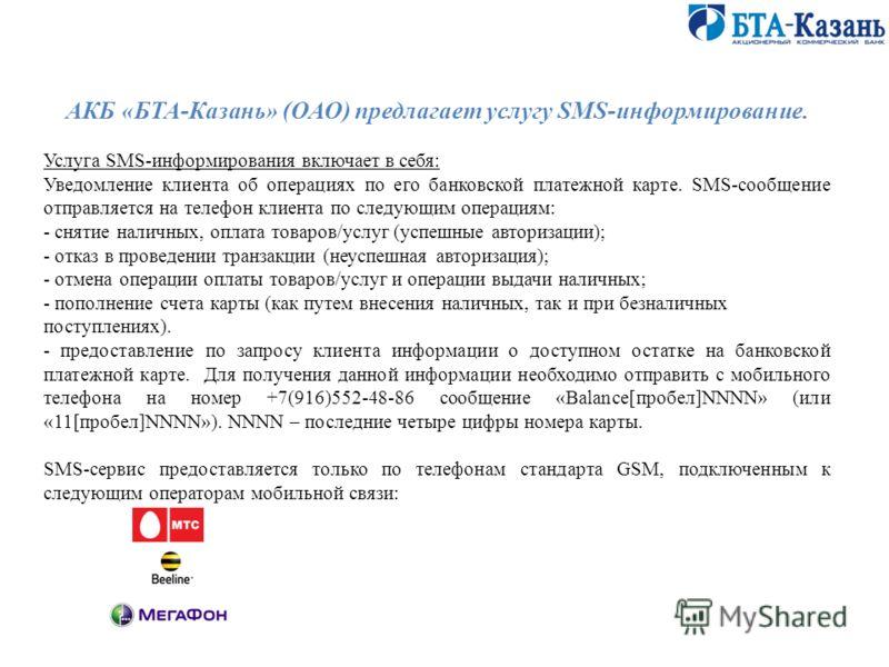 АКБ «БТА-Казань» (ОАО) предлагает услугу SMS-информирование. Услуга SMS-информирования включает в себя: Уведомление клиента об операциях по его банковской платежной карте. SMS-сообщение отправляется на телефон клиента по следующим операциям: - снятие