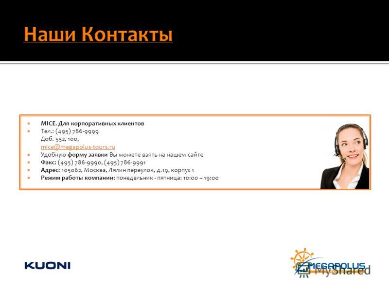 MICE. Для корпоративных клиентов Тел.: (495) 786-9999 Доб. 552, 100, mice@megapolus-tours.ru mice@megapolus-tours.ru Удобную форму заявки Вы можете взять на нашем сайте Факс: (495) 786-9990, (495) 786-9991 Адрес: 105062, Москва, Лялин переулок, д.19,