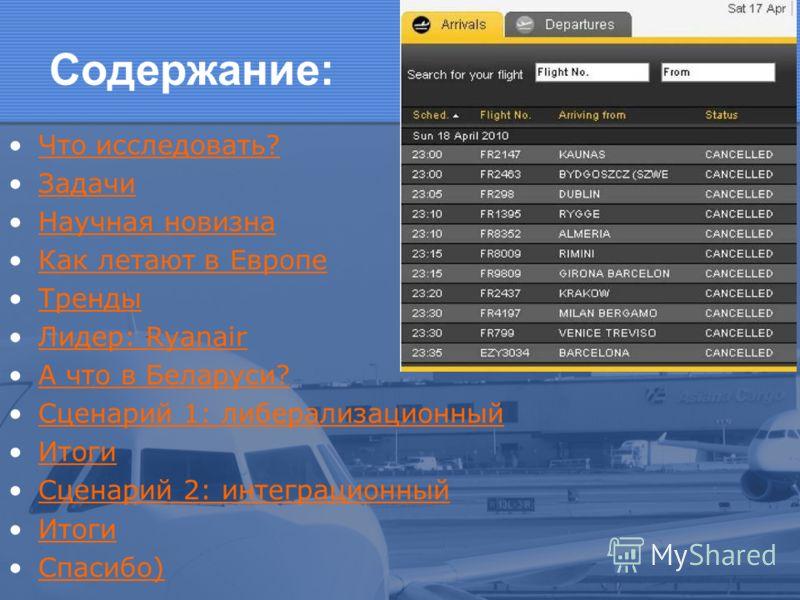 Содержание: Что исследовать? Задачи Научная новизна Как летают в Европе Тренды Лидер: RyanairЛидер: Ryanair А что в Беларуси? Сценарий 1: либерализационный Итоги Сценарий 2: интеграционный Итоги Спасибо)