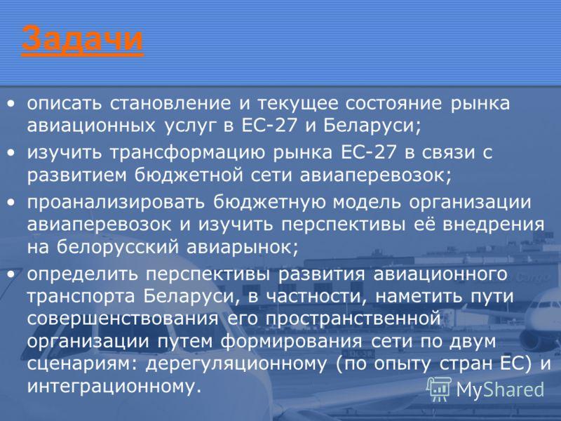 Задачи описать становление и текущее состояние рынка авиационных услуг в ЕС-27 и Беларуси; изучить трансформацию рынка ЕС-27 в связи с развитием бюджетной сети авиаперевозок; проанализировать бюджетную модель организации авиаперевозок и изучить персп