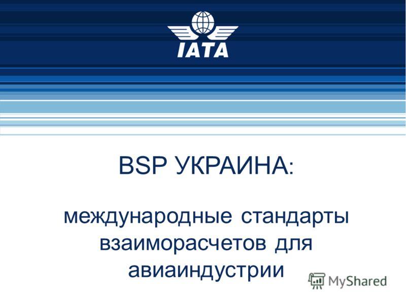 28/07/2012 Презентация для агентов по продаже 1 BSP УКРАИНА : международные стандарты взаиморасчетов для авиаиндустрии