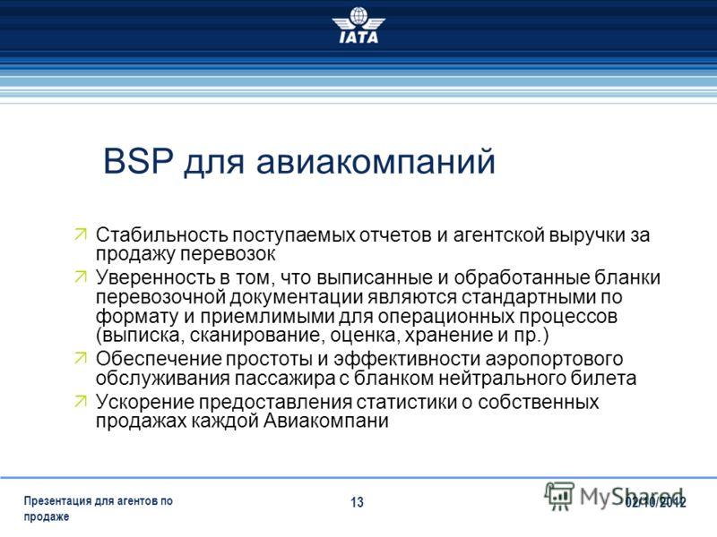 28/07/2012 Презентация для агентов по продаже 13 BSP для авиакомпаний Стабильность поступаемых отчетов и агентской выручки за продажу перевозок Уверенность в том, что выписанные и обработанные бланки перевозочной документации являются стандартными по