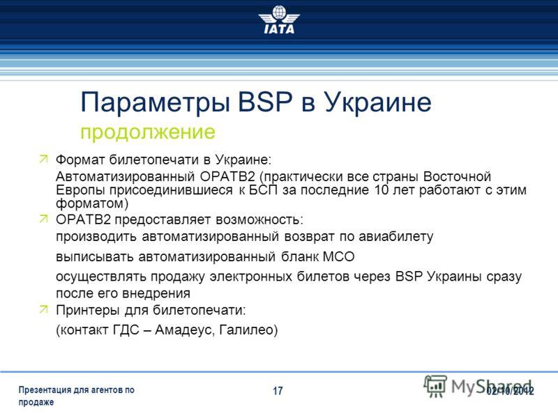 28/07/2012 Презентация для агентов по продаже 17 Параметры BSP в Украине продолжение Формат билетопечати в Украине: Автоматизированный OPATB2 (практически все страны Восточной Европы присоединившиеся к БСП за последние 10 лет работают с этим форматом