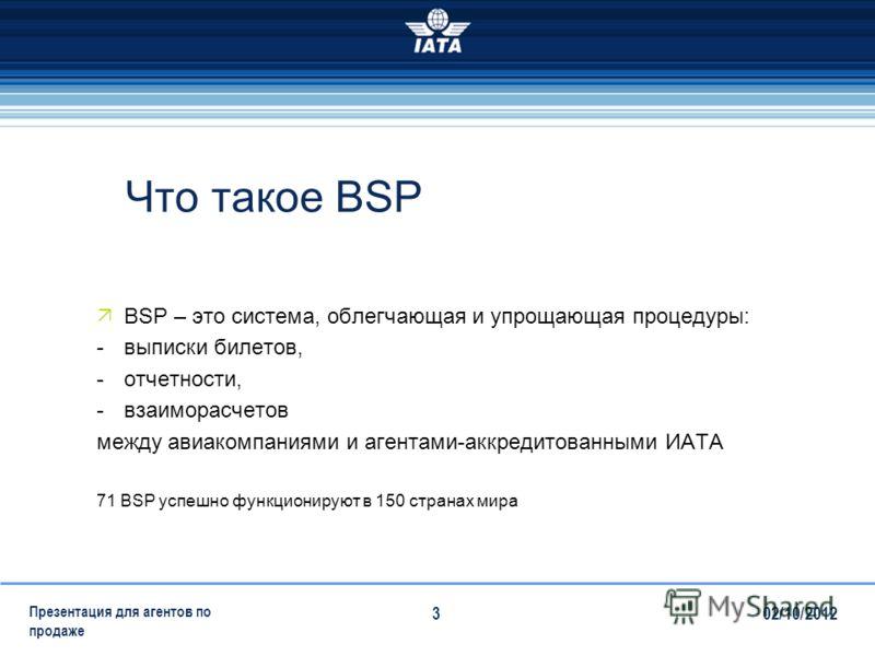 28/07/2012 Презентация для агентов по продаже 3 Что такое BSP BSP – это система, облегчающая и упрощающая процедуры: -выписки билетов, -отчетности, -взаиморасчетов между авиакомпаниями и агентами-аккредитованными ИАТА 71 BSP успешно функционируют в 1