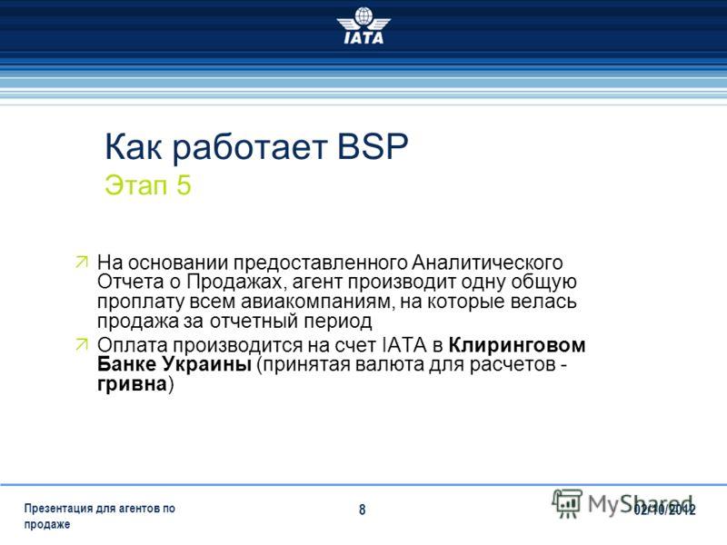 28/07/2012 Презентация для агентов по продаже 8 Как работает BSP Этап 5 На основании предоставленного Аналитического Отчета о Продажах, агент производит одну общую проплату всем авиакомпаниям, на которые велась продажа за отчетный период Оплата произ