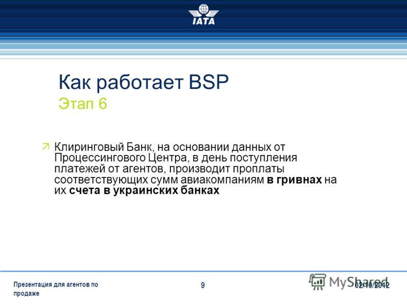 28/07/2012 Презентация для агентов по продаже 9 Как работает BSP Этап 6 Клиринговый Банк, на основании данных от Процессингового Центра, в день поступления платежей от агентов, производит проплаты соответствующих сумм авиакомпаниям в гривнах на их сч