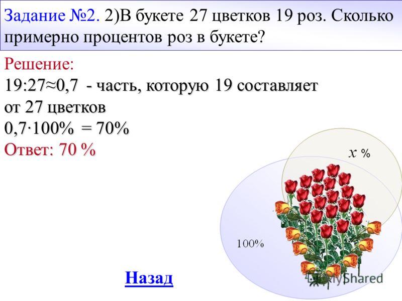 Задание 2. 2)В букете 27 цветков 19 роз. Сколько примерно процентов роз в букете? Решение: 19:270,7 - часть, которую 19 составляет от 27 цветков 0,7·100% = 70% Ответ: 70 % Назад
