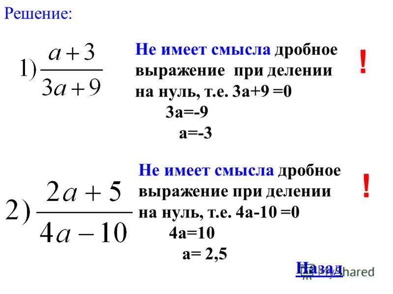 Решение: Не имеет смысла дробное выражение при делении на нуль, т.е. 3а+9 =0 3а=-9 а=-3 Не имеет смысла дробное выражение при делении на нуль, т.е. 4а-10 =0 4а=10 а= 2,5 ! ! Назад