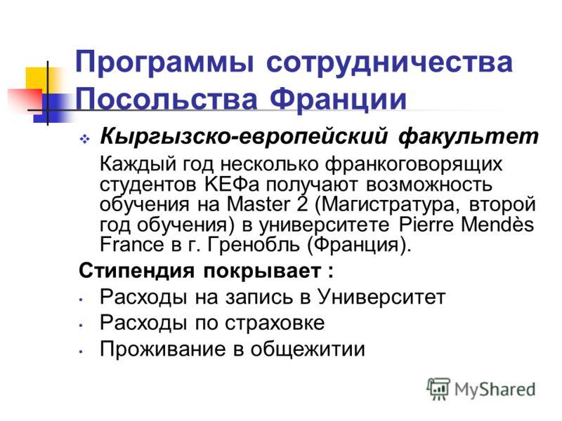 Программы сотрудничества Посольства Франции Кыргызско-европейский факультет Каждый год несколько франкоговорящих студентов KЕФa получают возможность обучения на Master 2 (Магистратура, второй год обучения) в университете Pierre Mendès France в г. Гре