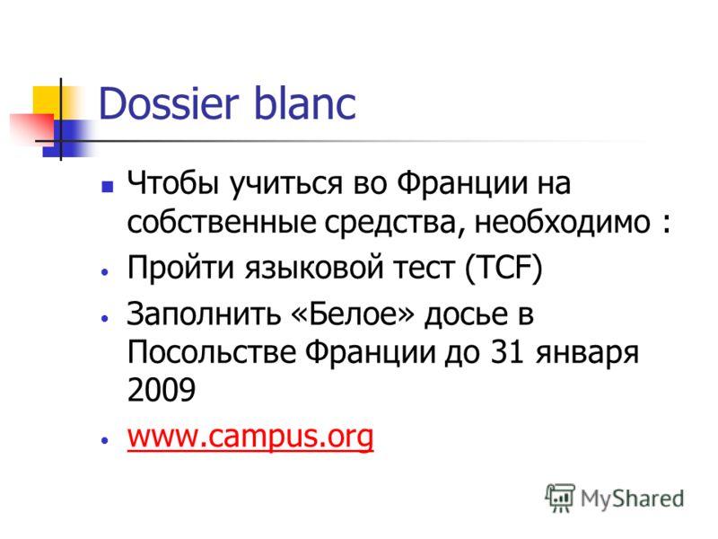 Dossier blanc Чтобы учиться во Франции на собственные средства, необходимо : Пройти языковой тест (TCF) Заполнить «Белое» досье в Посольстве Франции до 31 января 2009 www.campus.org
