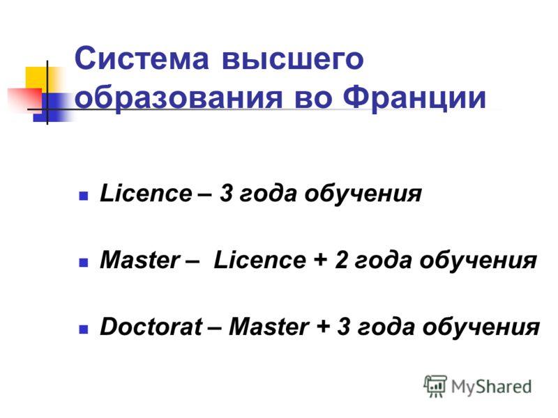 Система высшего образования во Франции Licence – 3 года обучения Master – Licence + 2 года обучения Doctorat – Master + 3 года обучения