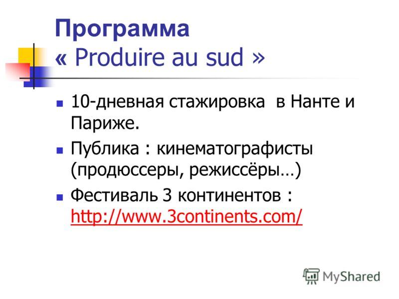 Программа « Produire au sud » 10-дневная стажировка в Нанте и Париже. Публика : кинематографисты (продюссеры, режиссёры…) Фестиваль 3 континентов : http://www.3continents.com/ http://www.3continents.com/