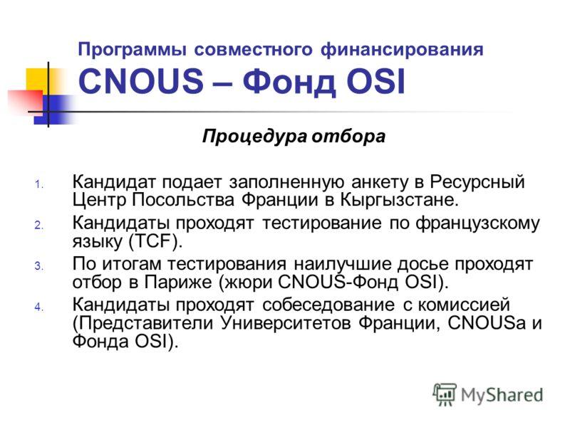 Программы совместного финансирования CNOUS – Фонд OSI Процедура отбора 1. Кандидат подает заполненную анкету в Ресурсный Центр Посольства Франции в Кыргызстане. 2. Кандидаты проходят тестирование по французскому языку (TCF). 3. По итогам тестирования