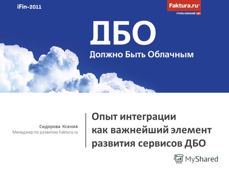 Сидорова Ксения Менеджер по развитию Faktura.ru Опыт интеграции как важнейший элемент развития сервисов ДБО