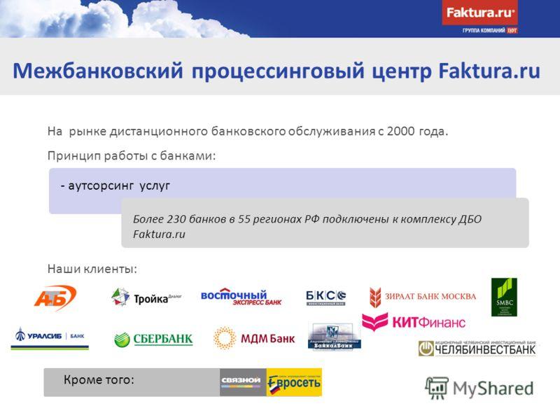 На рынке дистанционного банковского обслуживания с 2000 года. Принцип работы с банками: Наши клиенты: Межбанковский процессинговый центр Faktura.ru - аутсорсинг услуг Более 230 банков в 55 регионах РФ подключены к комплексу ДБО Faktura.ru Кроме того:
