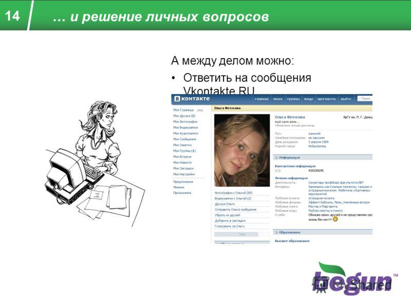 14 … и решение личных вопросов А между делом можно: Ответить на сообщения Vkontakte.RU