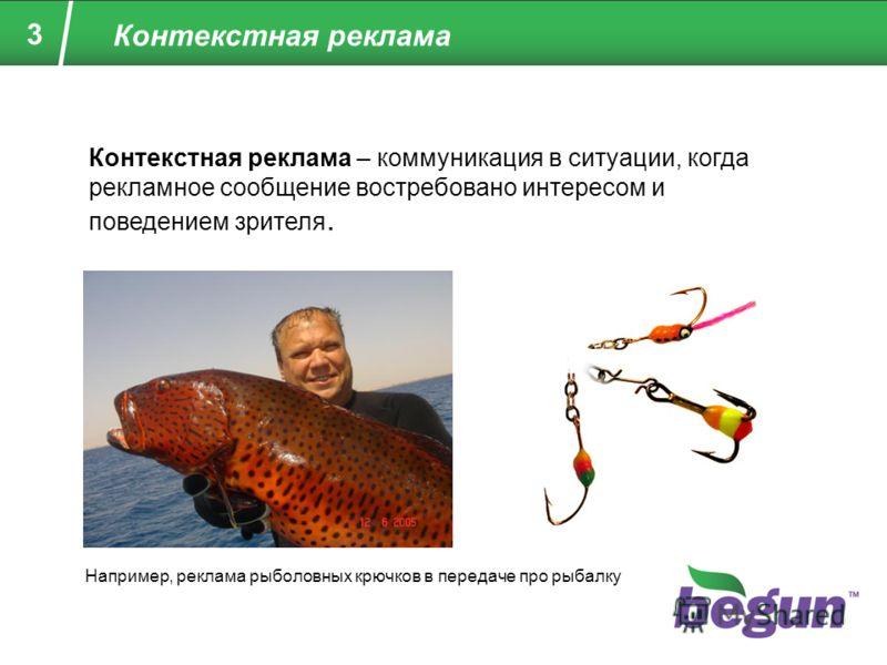 3 Контекстная реклама Контекстная реклама – коммуникация в ситуации, когда рекламное сообщение востребовано интересом и поведением зрителя. Например, реклама рыболовных крючков в передаче про рыбалку
