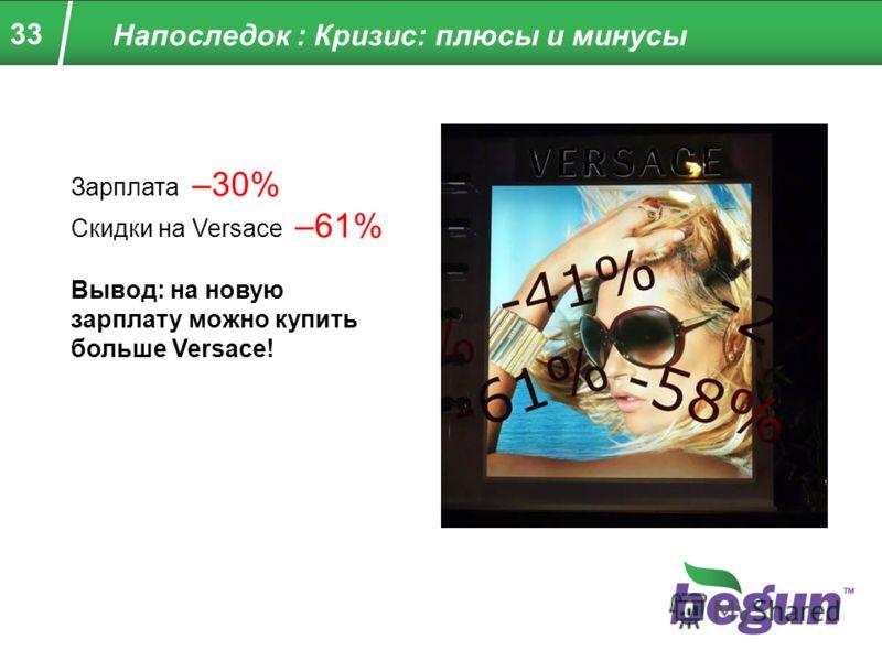33 Напоследок : Кризис: плюсы и минусы Зарплата –30% Скидки на Versace –61% Вывод: на новую зарплату можно купить больше Versace!
