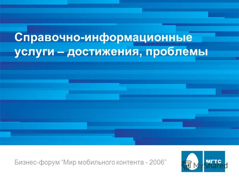Справочно-информационные услуги – достижения, проблемы Бизнес-форум Мир мобильного контента - 2006